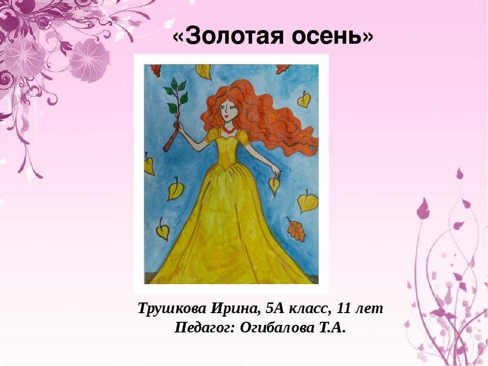 «Золотая осень» Трушкова Ирина, 5А класс, 11 лет Педагог: Огибалова Т.А.