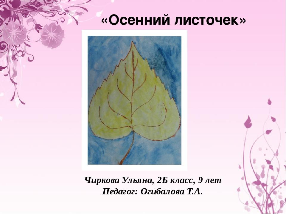«Осенний листочек» Чиркова Ульяна, 2Б класс, 9 лет Педагог: Огибалова Т.А.