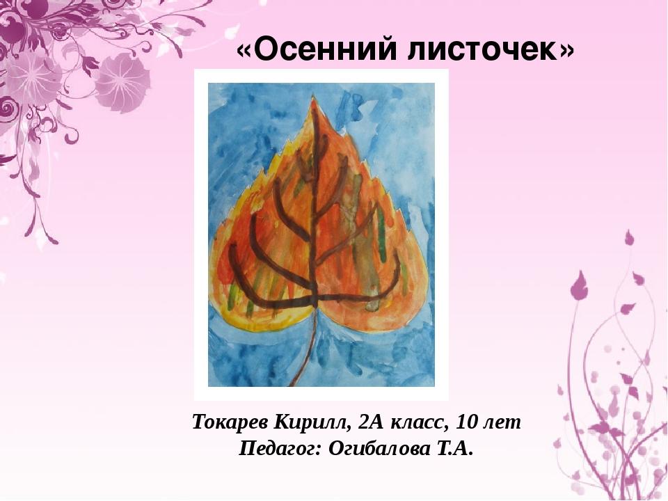 «Осенний листочек» Токарев Кирилл, 2А класс, 10 лет Педагог: Огибалова Т.А.
