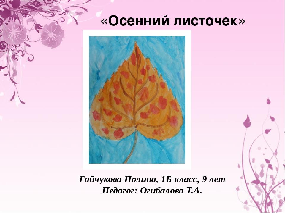 «Осенний листочек» Гайчукова Полина, 1Б класс, 9 лет Педагог: Огибалова Т.А.