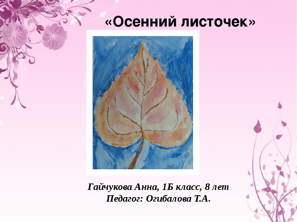 «Осенний листочек» Гайчукова Анна, 1Б класс, 8 лет Педагог: Огибалова Т.А.