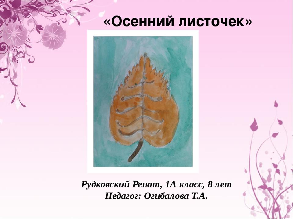 «Осенний листочек» Рудковский Ренат, 1А класс, 8 лет Педагог: Огибалова Т.А.