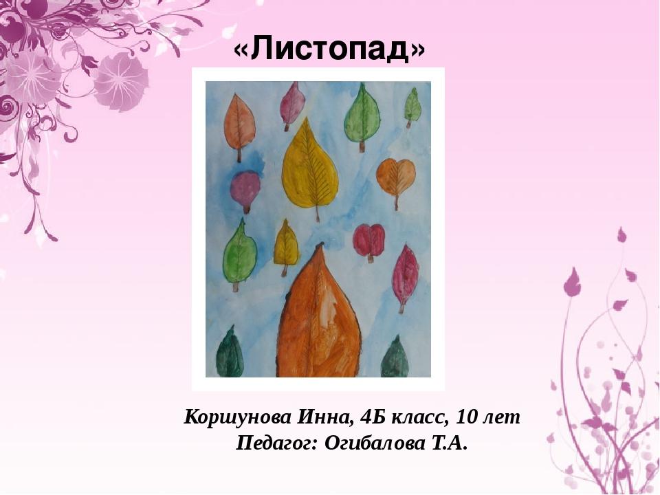 «Листопад» Коршунова Инна, 4Б класс, 10 лет Педагог: Огибалова Т.А.