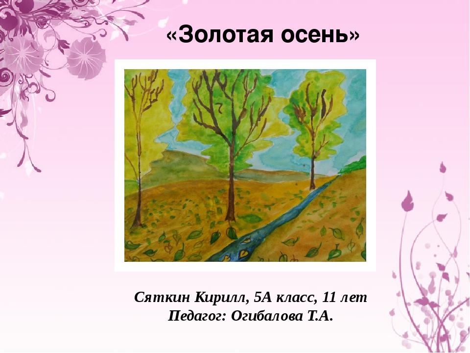 «Золотая осень» Сяткин Кирилл, 5А класс, 11 лет Педагог: Огибалова Т.А.