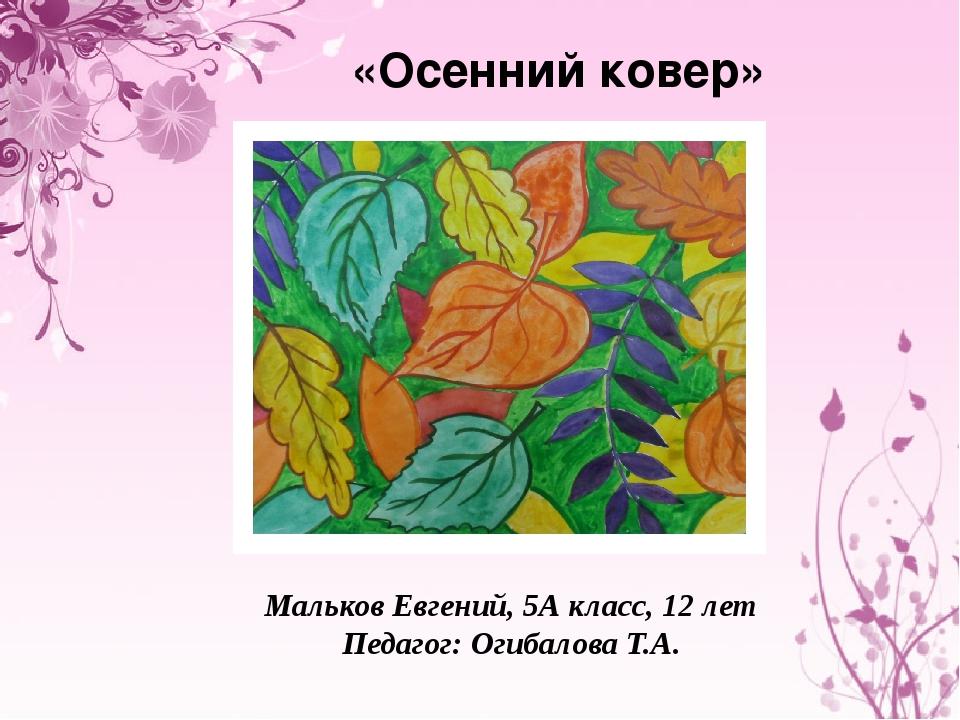 «Осенний ковер» Мальков Евгений, 5А класс, 12 лет Педагог: Огибалова Т.А.