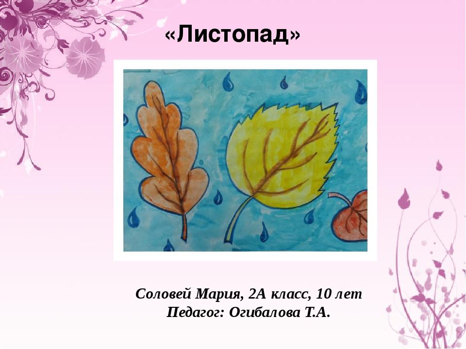«Листопад» Соловей Мария, 2А класс, 10 лет Педагог: Огибалова Т.А.