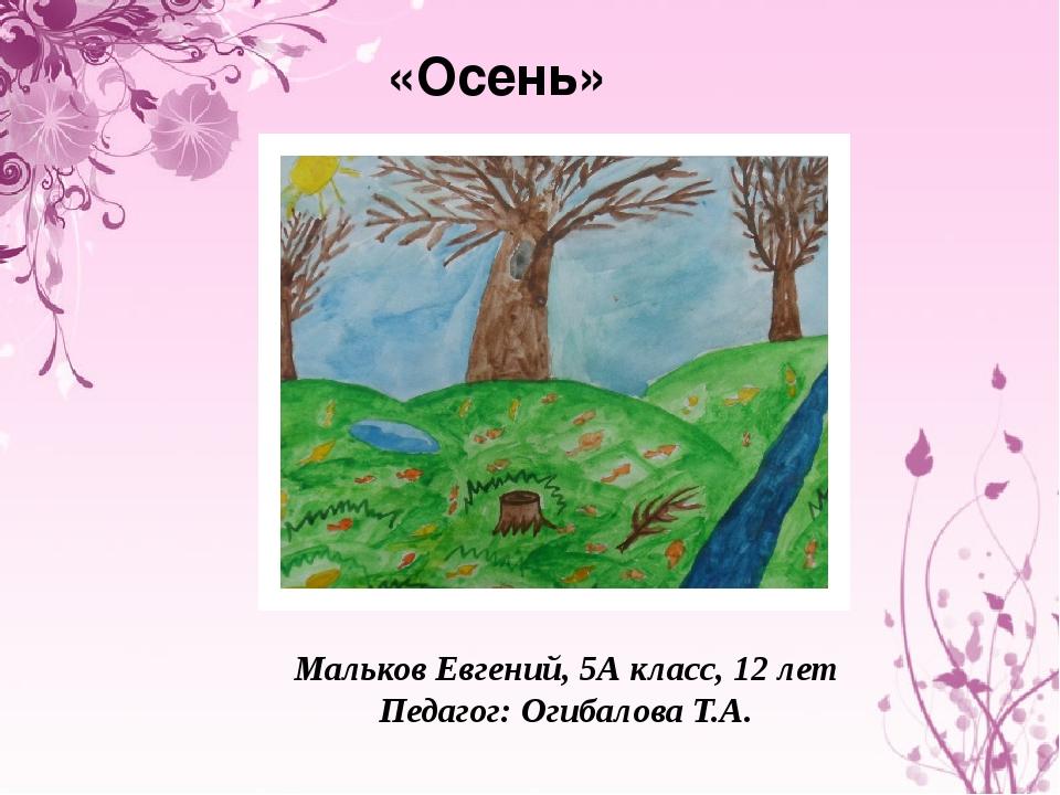 «Осень» Мальков Евгений, 5А класс, 12 лет Педагог: Огибалова Т.А.