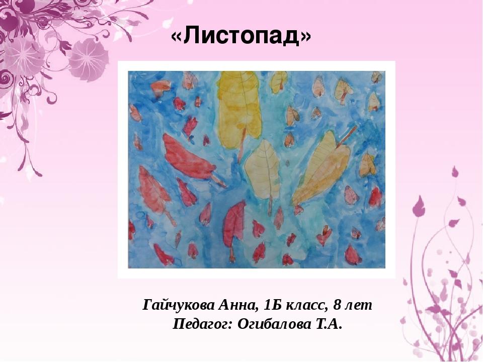 «Листопад» Гайчукова Анна, 1Б класс, 8 лет Педагог: Огибалова Т.А.