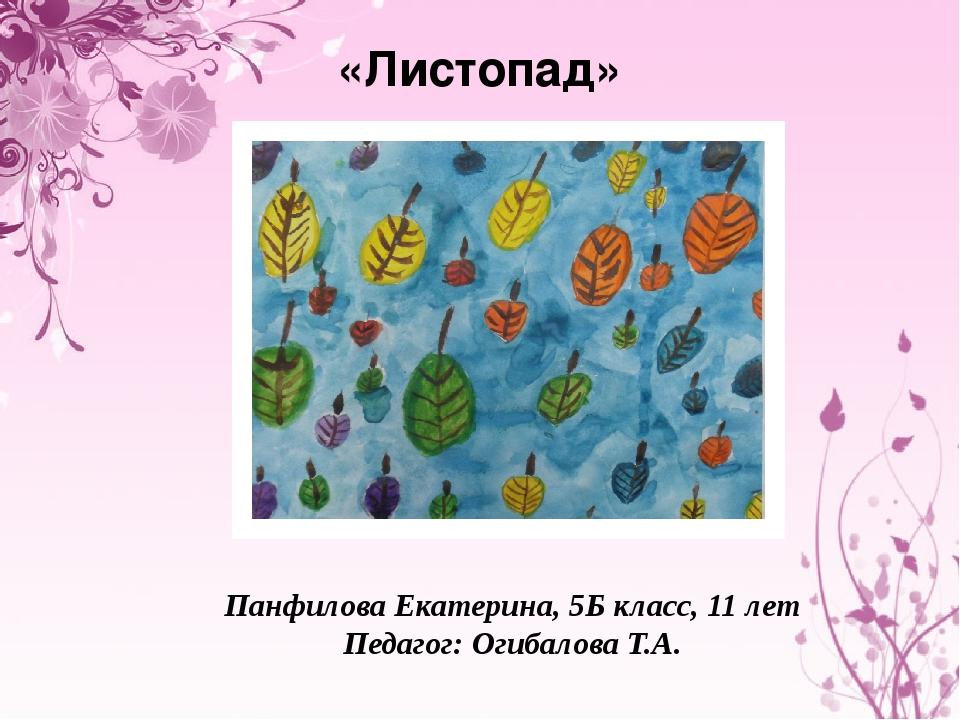 «Листопад» Панфилова Екатерина, 5Б класс, 11 лет Педагог: Огибалова Т.А.