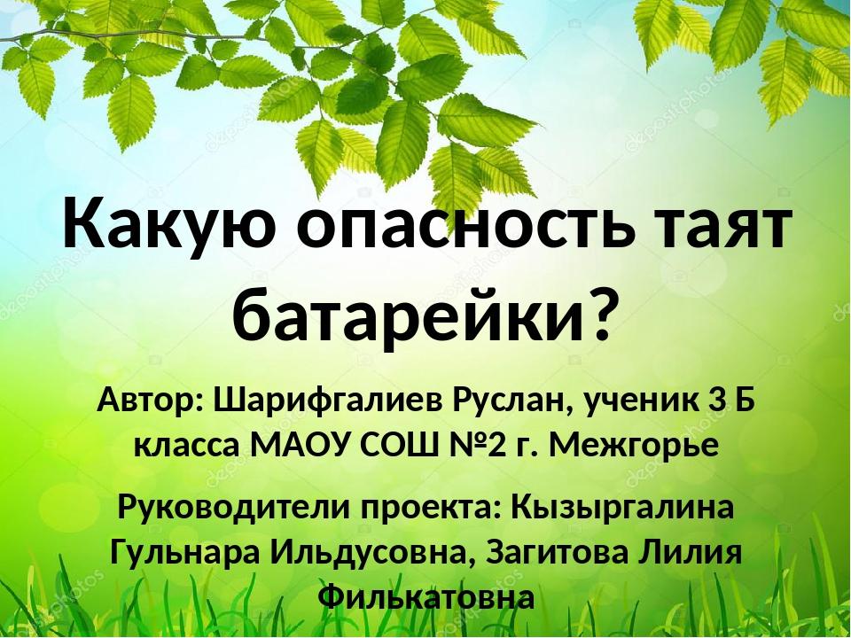 Какую опасность таят батарейки? Автор: Шарифгалиев Руслан, ученик 3 Б класса...