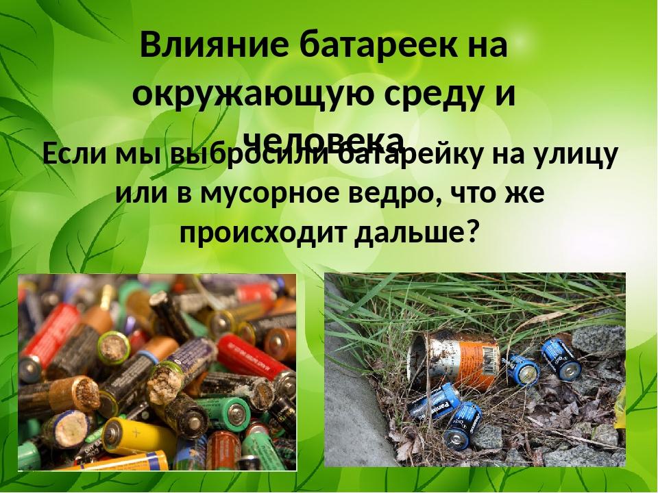 Влияние батареек на окружающую среду и человека Если мы выбросили батарейку н...