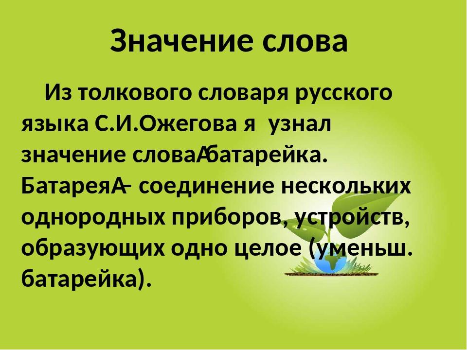 Значение слова Из толкового словаря русского языка С.И.Ожегова я узнал значе...