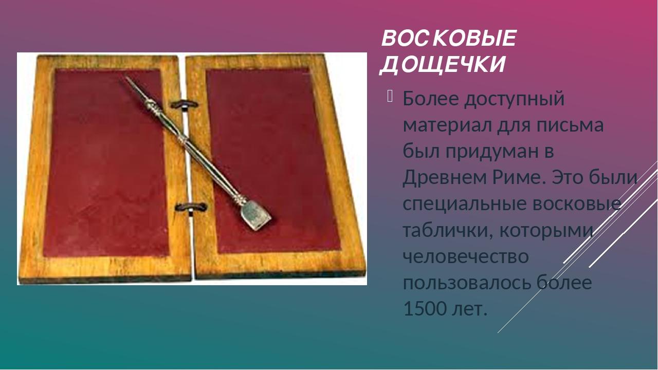 ВОСКОВЫЕ ДОЩЕЧКИ Более доступный материал для письма был придуман в Древнем Р...