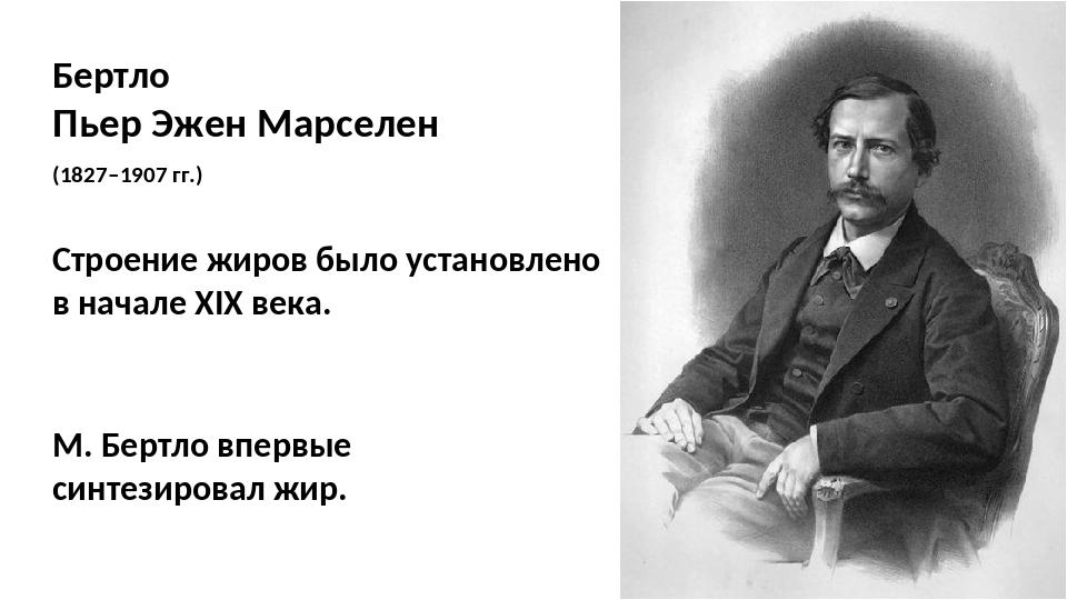 Бертло Пьер Эжен Марселен (1827–1907 гг.) Строение жиров было установлено в н...