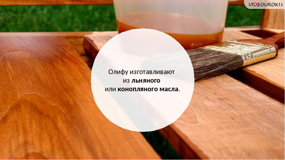 Олифу изготавливают из льняного или конопляного масла.