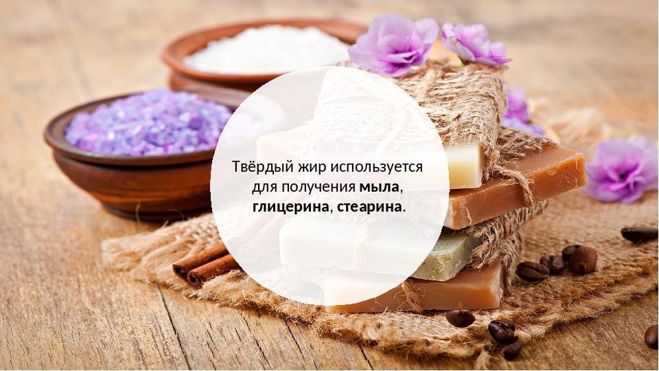 Твёрдый жир используется для получения мыла, глицерина, стеарина.