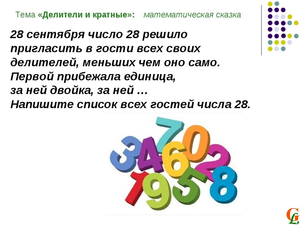 Тема «Делители и кратные»: математическая сказка 28 сентября число 28 решило...