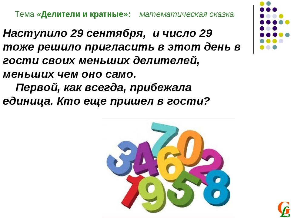 Тема «Делители и кратные»: математическая сказка Наступило 29 сентября, и чис...