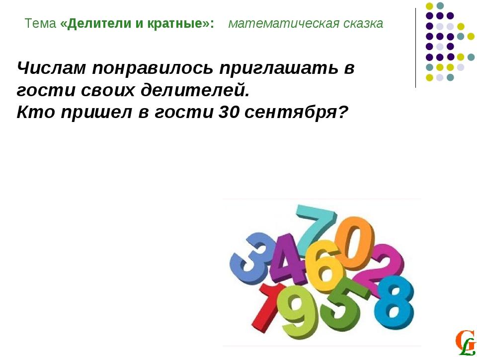 Тема «Делители и кратные»: математическая сказка Числам понравилось приглашат...