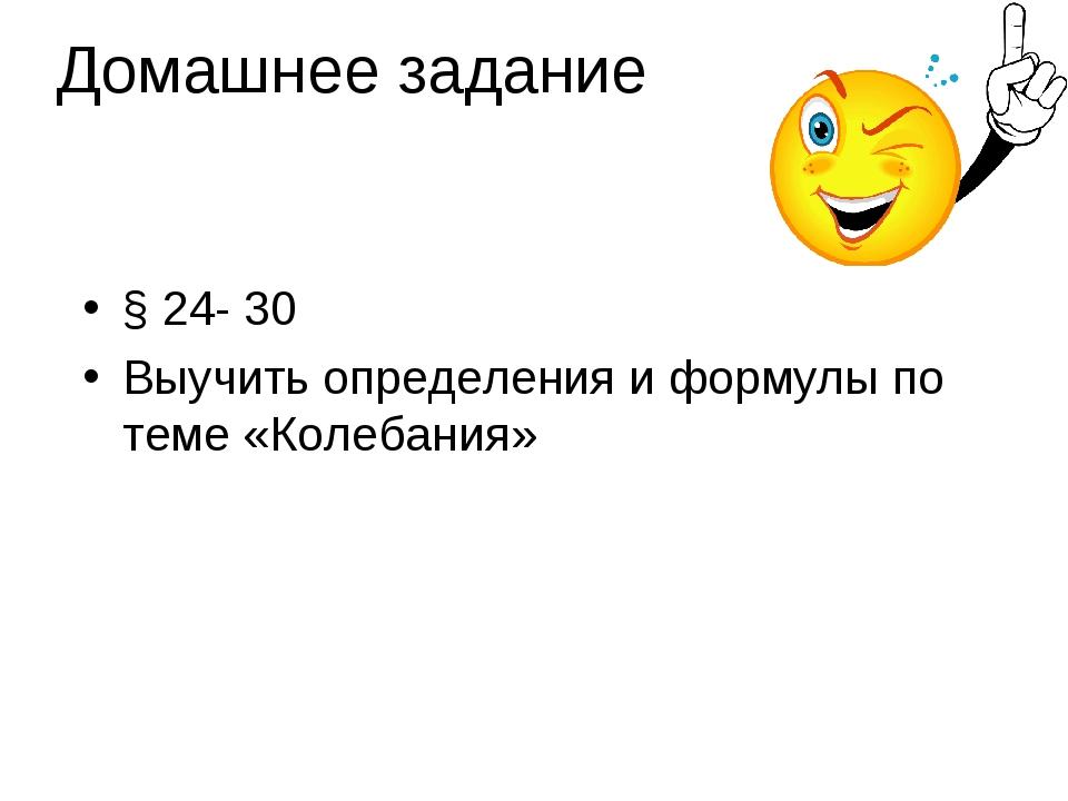 Домашнее задание § 24- 30 Выучить определения и формулы по теме «Колебания»