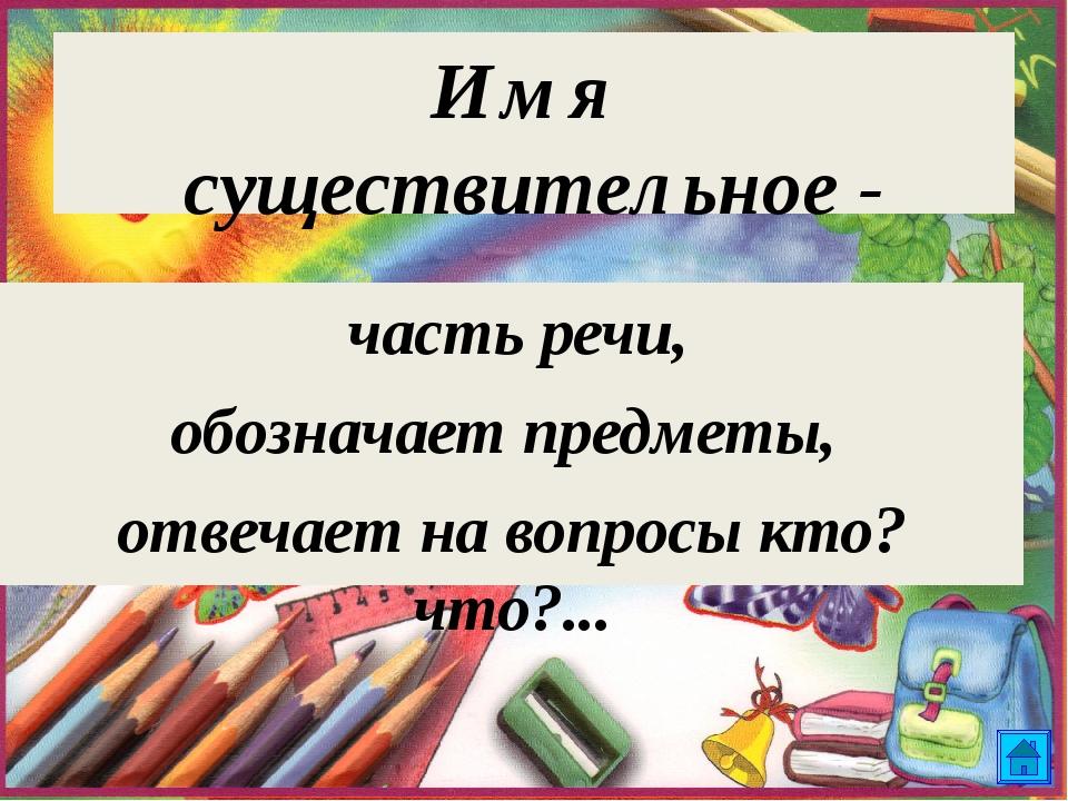 Имя существительное - часть речи, обозначает предметы, отвечает на вопросы кт...
