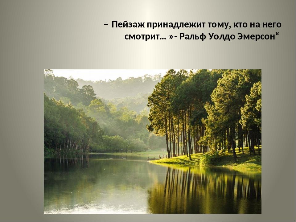 """Пейзаж принадлежит тому, кто на него смотрит… »- Ральф Уолдо Эмерсон"""""""