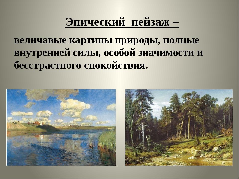 Эпический пейзаж – величавые картины природы, полные внутренней силы, особой...