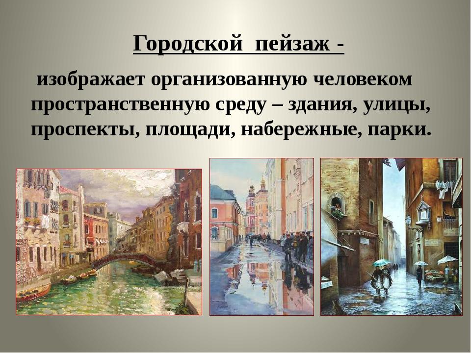 Городской пейзаж - изображает организованную человеком пространственную среду...