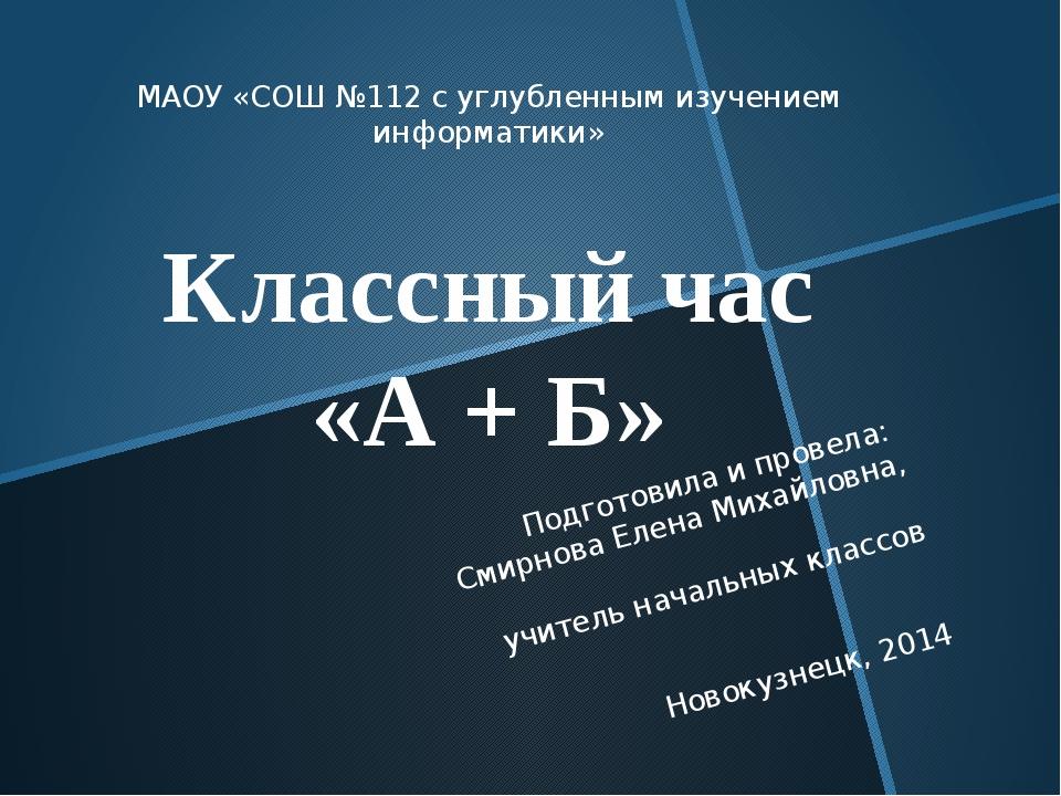 МАОУ «СОШ №112 с углубленным изучением информатики» Классный час «А + Б» Подг...
