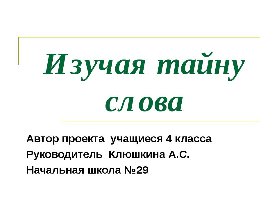Изучая тайну слова Автор проекта учащиеся 4 класса Руководитель Клюшкина А.С....