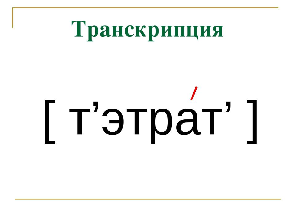 Транскрипция [ т'этрат' ]
