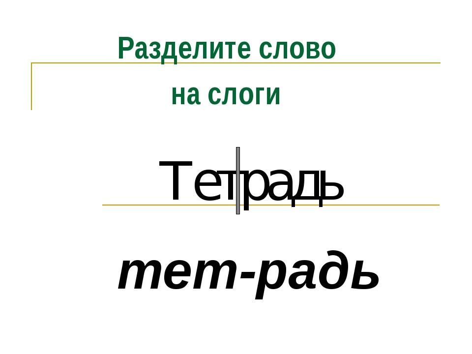 Тетрадь тет-радь Разделите слово на слоги