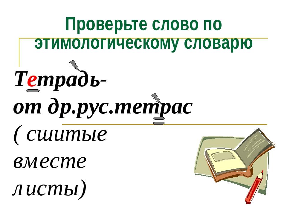 Тетрадь- от др.рус.тетрас ( сшитые вместе листы) Проверьте слово по этимологи...