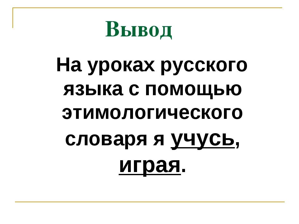 Вывод На уроках русского языка с помощью этимологического словаря я учусь, иг...