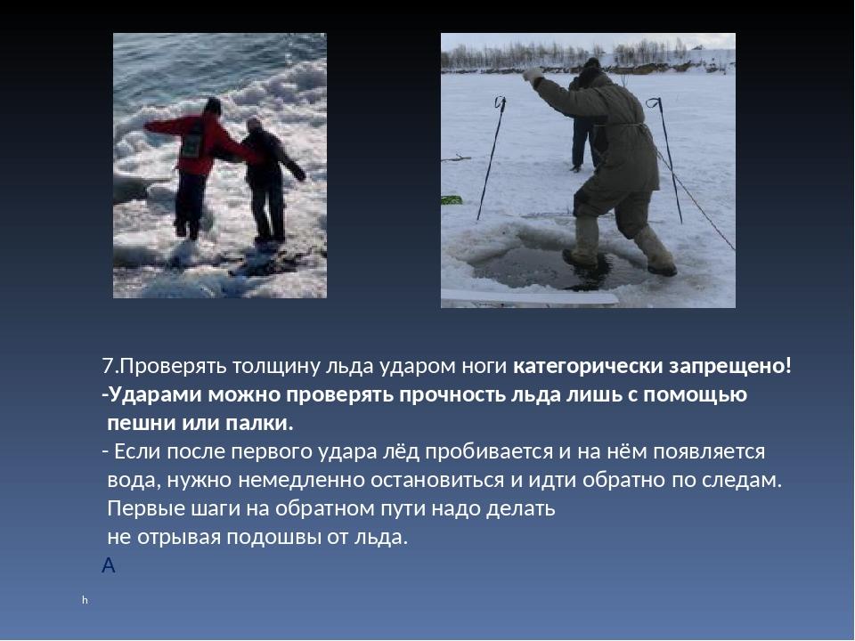 7.Проверять толщину льда ударом ноги категорически запрещено! -Ударами можно...