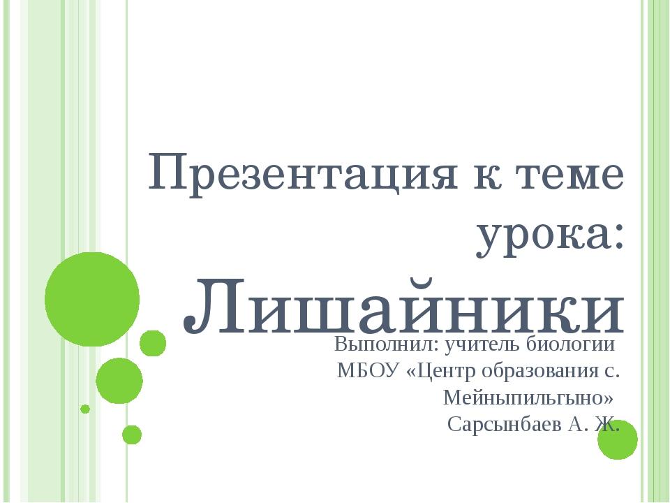 Презентация к теме урока: Лишайники Выполнил: учитель биологии МБОУ «Центр об...