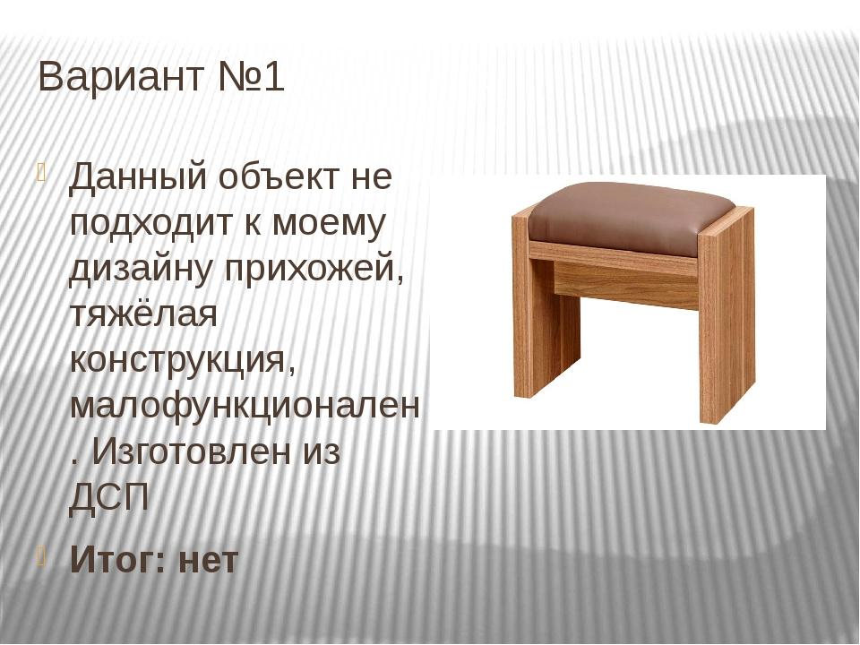 Вариант №1 Данный объект не подходит к моему дизайну прихожей, тяжёлая констр...