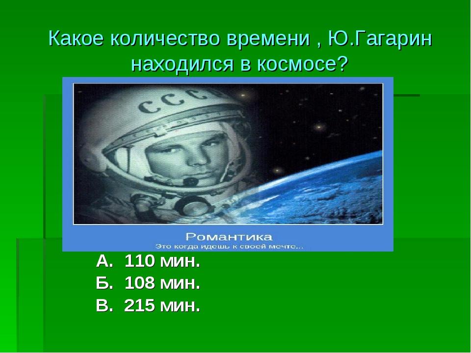 А. 110 мин. Б. 108 мин. В. 215 мин. Какое количество времени , Ю.Гагарин нахо...