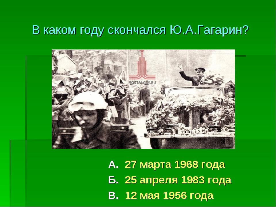 А. 27 марта 1968 года Б. 25 апреля 1983 года В. 12 мая 1956 года В каком году...