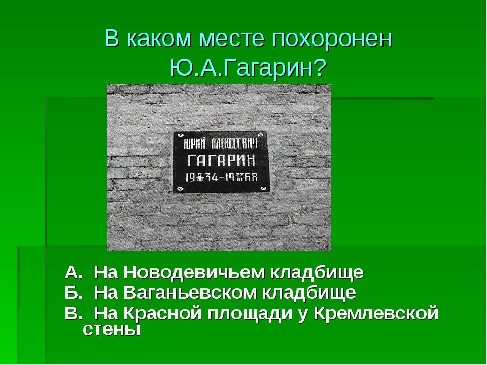 А. На Новодевичьем кладбище Б. На Ваганьевском кладбище В. На Красной площад...