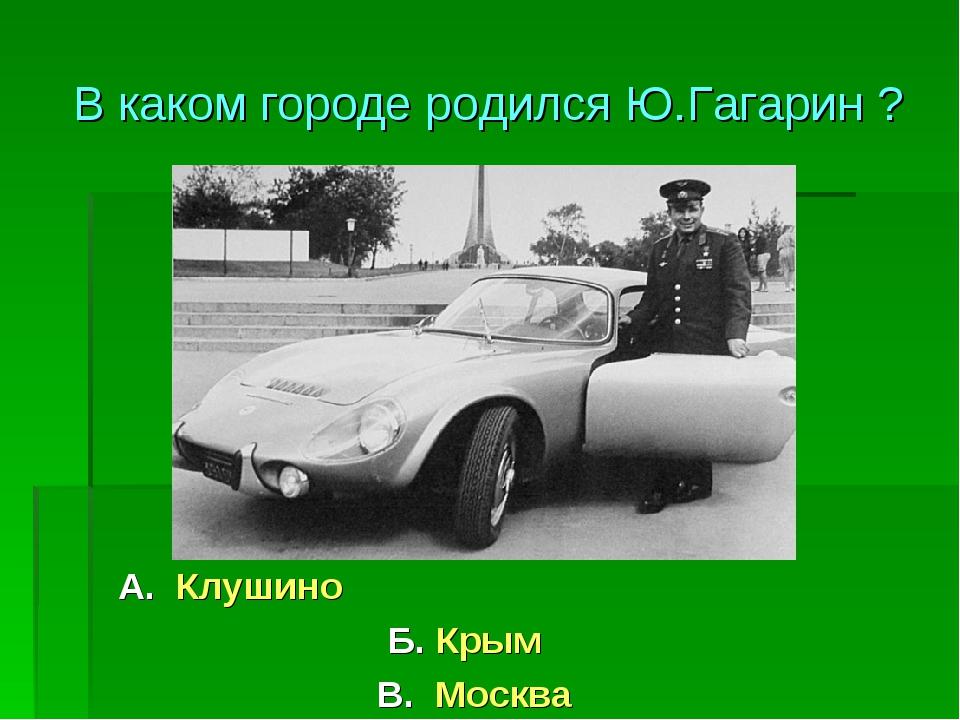 А. Клушино Б. Крым В. Москва В каком городе родился Ю.Гагарин ?