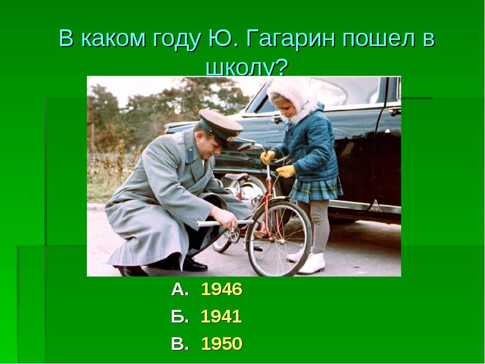 А. 1946 Б. 1941 В. 1950 В каком году Ю. Гагарин пошел в школу?