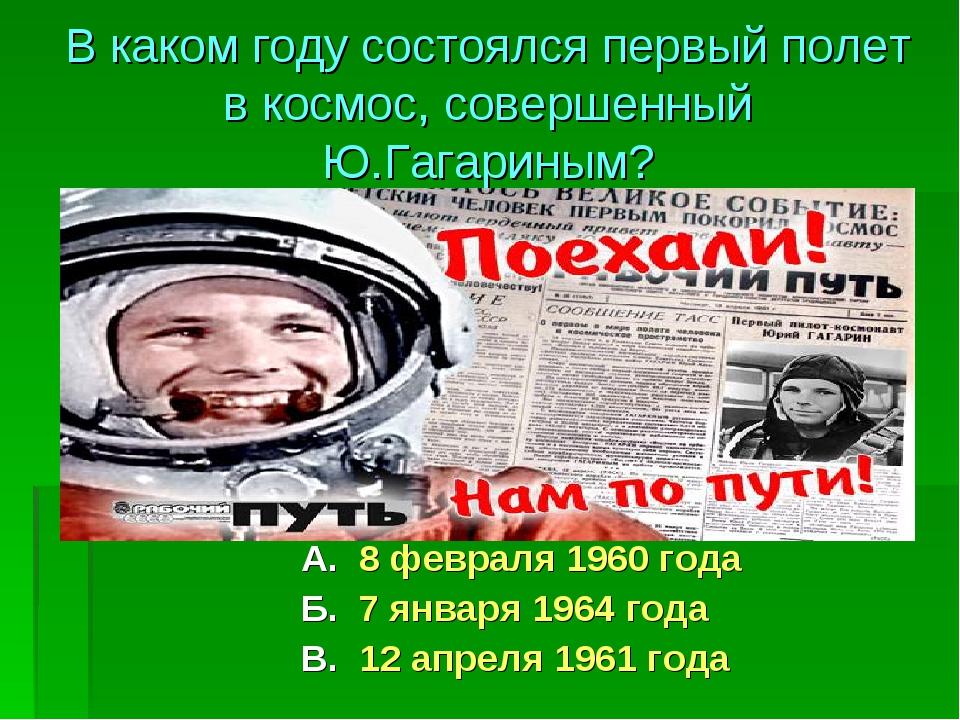 А. 8 февраля 1960 года Б. 7 января 1964 года В. 12 апреля 1961 года В каком г...