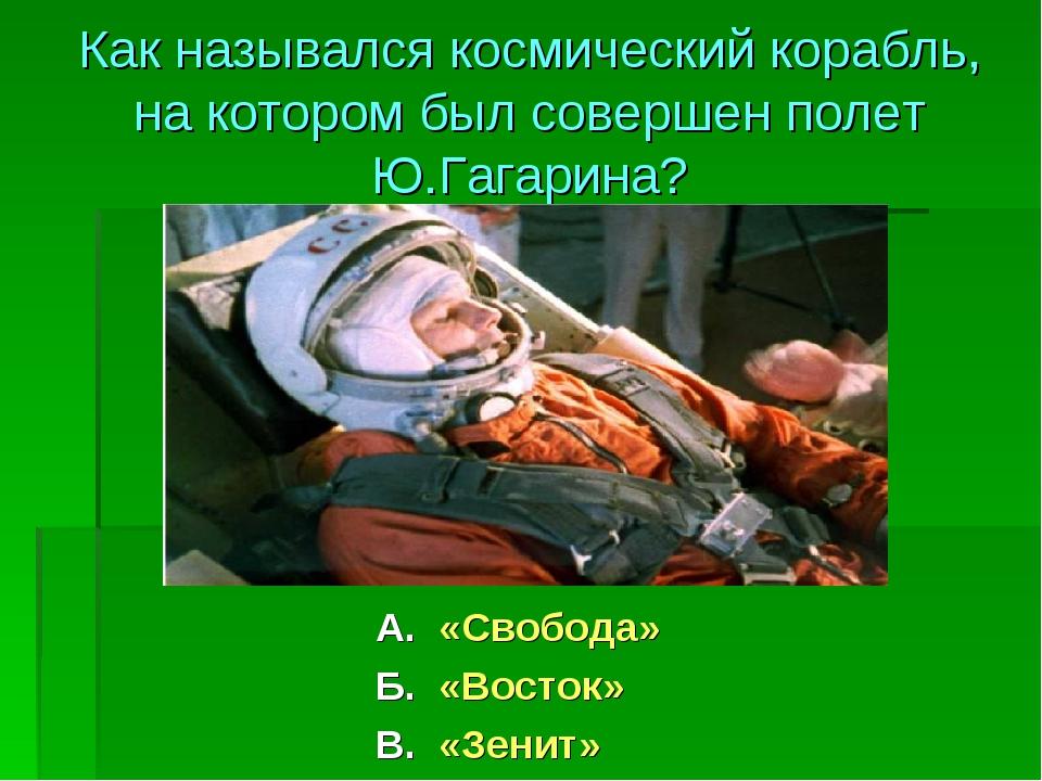 А. «Свобода» Б. «Восток» В. «Зенит» Как назывался космический корабль, на кот...