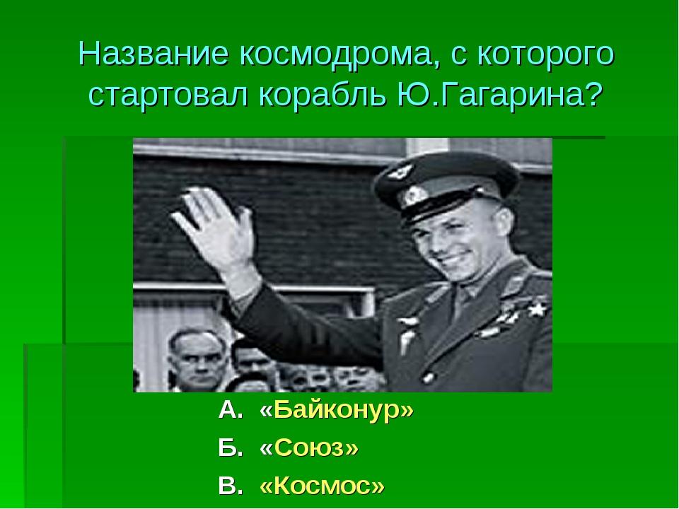 А. «Байконур» Б. «Союз» В. «Космос» Название космодрома, с которого стартовал...