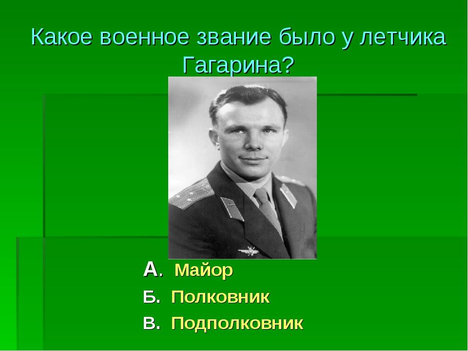 А. Майор Б. Полковник В. Подполковник Какое военное звание было у летчика Гаг...