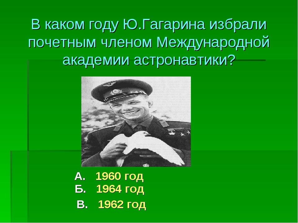 А. 1960 год Б. 1964 год В. 1962 год В каком году Ю.Гагарина избрали почетным...