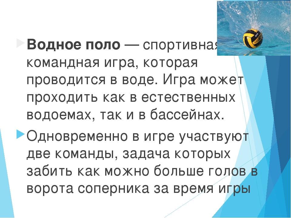 Водное поло — спортивная командная игра, которая проводится в воде. Игра може...