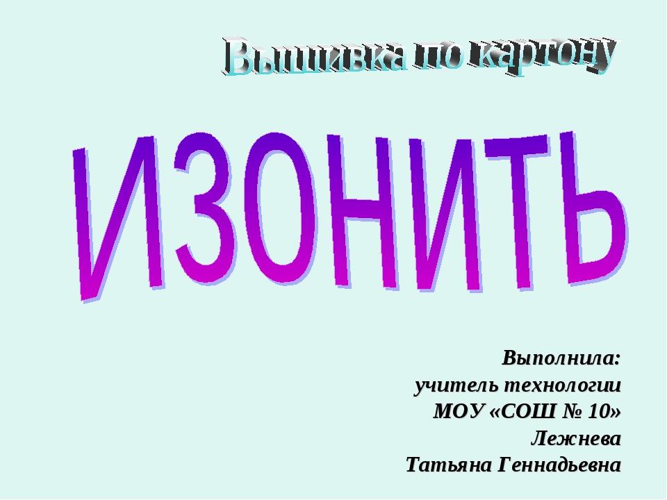 Выполнила: учитель технологии МОУ «СОШ № 10» Лежнева Татьяна Геннадьевна