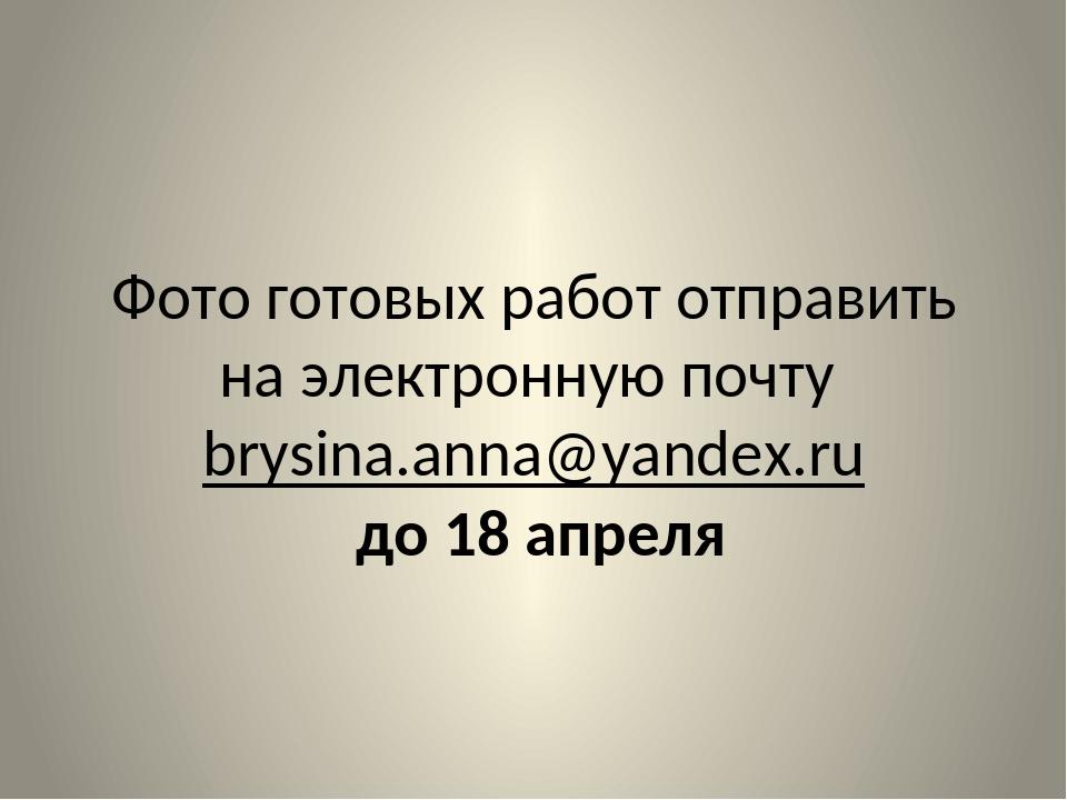 Фото готовых работ отправить на электронную почту brysina.anna@yandex.ru до 1...